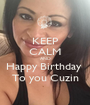 KEEP CALM AND Happy Birthday  To you Cuzin - Personalised Poster A1 size