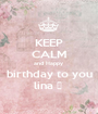 KEEP CALM and Happy  birthday to you lina ♥  - Personalised Poster A1 size