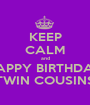 KEEP CALM and HAPPY BIRTHDAY TWIN COUSINS - Personalised Poster A1 size