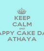 KEEP CALM AND HAPPY CAKE DAY ATHAYA - Personalised Poster A1 size