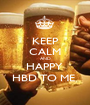 KEEP CALM AND HAPPY  HBD TO ME  - Personalised Poster A1 size
