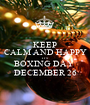 KEEP CALM AND HAPPY IT'S  BOXING DAY  DECEMBER 26 - Personalised Poster A1 size