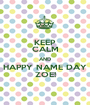 KEEP CALM AND HAPPY NAME DAY ZOE! - Personalised Poster A1 size