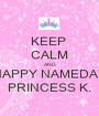 KEEP  CALM AND HAPPY NAMEDAY PRINCESS K. - Personalised Poster A1 size