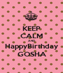 KEEP CALM AND HappyBirthday GOSHA - Personalised Poster A1 size