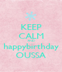 KEEP CALM AND happybirthday OUSSA - Personalised Poster A1 size