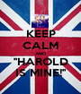 KEEP CALM AND ''HAROLD IS MINE!'' - Personalised Poster A1 size