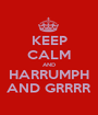 KEEP CALM AND HARRUMPH AND GRRRR - Personalised Poster A1 size