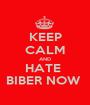 KEEP CALM AND HATE  BIBER NOW  - Personalised Poster A1 size