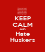 KEEP CALM AND Hate Huskers - Personalised Poster A1 size