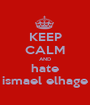 KEEP CALM AND hate ismael elhage - Personalised Poster A1 size