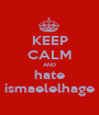 KEEP CALM AND hate ismaelelhage - Personalised Poster A1 size