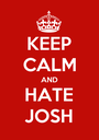 KEEP CALM AND HATE JOSH - Personalised Poster A1 size