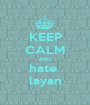 KEEP CALM AND hate  layan - Personalised Poster A1 size