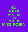 KEEP CALM AND HATE MISS ROBIN! - Personalised Poster A1 size