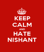 KEEP CALM AND HATE NISHANT - Personalised Poster A1 size