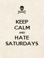 KEEP CALM AND HATE SATURDAYS - Personalised Poster A1 size