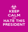 KEEP CALM AND HATE THIS PRESIDENT - Personalised Poster A1 size