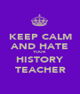 KEEP CALM AND HATE YOUR HISTORY TEACHER - Personalised Poster A1 size