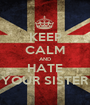 KEEP CALM AND HATE YOUR SISTER - Personalised Poster A1 size
