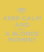 KEEP CALM AND HAVE A BLONDE MOMENT - Personalised Poster A1 size