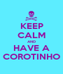 KEEP CALM AND HAVE A COROTINHO - Personalised Poster A1 size