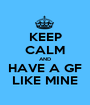 KEEP CALM AND HAVE A GF LIKE MINE - Personalised Poster A1 size