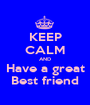 KEEP CALM AND Have a great Best friend - Personalised Poster A1 size