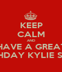 KEEP CALM AND HAVE A GREAT BIRTHDAY KYLIE SMITH - Personalised Poster A1 size