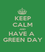 KEEP CALM AND HAVE A  GREEN DAY - Personalised Poster A1 size