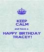 KEEP CALM and have a  HAPPY BIRTHDAY TRACEY! - Personalised Poster A1 size