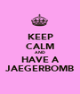 KEEP CALM AND HAVE A JAEGERBOMB - Personalised Poster A1 size