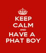 KEEP CALM AND HAVE A  PHAT BOY - Personalised Poster A1 size