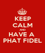 KEEP CALM AND HAVE A  PHAT FIDEL - Personalised Poster A1 size