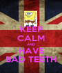 KEEP CALM AND HAVE BAD TEETH - Personalised Poster A1 size