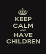 KEEP CALM AND HAVE CHILDREN - Personalised Poster A1 size