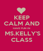 KEEP CALM AND HAVE FUN IN  MS.KELLY'S CLASS - Personalised Poster A1 size