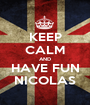 KEEP CALM AND HAVE FUN NICOLAS - Personalised Poster A1 size