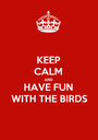 KEEP CALM AND HAVE FUN WITH THE BIRDS - Personalised Poster A1 size