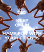 KEEP CALM AND HAVE FUN WITH YOUR FRIENDS - Personalised Poster A1 size