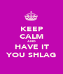 KEEP CALM AND HAVE IT YOU SHLAG - Personalised Poster A1 size