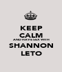 KEEP CALM AND HAVE SEX WITH SHANNON LETO - Personalised Poster A1 size