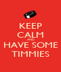 KEEP CALM AND HAVE SOME TIMMIES - Personalised Poster A1 size
