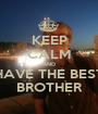 KEEP CALM AND HAVE THE BEST BROTHER - Personalised Poster A1 size