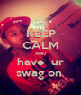 KEEP CALM AND have  ur swag on  - Personalised Poster A1 size