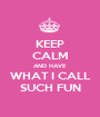 KEEP CALM AND HAVE WHAT I CALL SUCH FUN - Personalised Poster A1 size