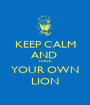 KEEP CALM AND  HAVE YOUR OWN LION - Personalised Poster A1 size