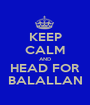 KEEP CALM AND HEAD FOR BALALLAN - Personalised Poster A1 size