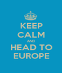 KEEP CALM AND HEAD TO EUROPE - Personalised Poster A1 size