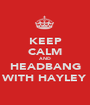 KEEP CALM AND HEADBANG WITH HAYLEY - Personalised Poster A1 size